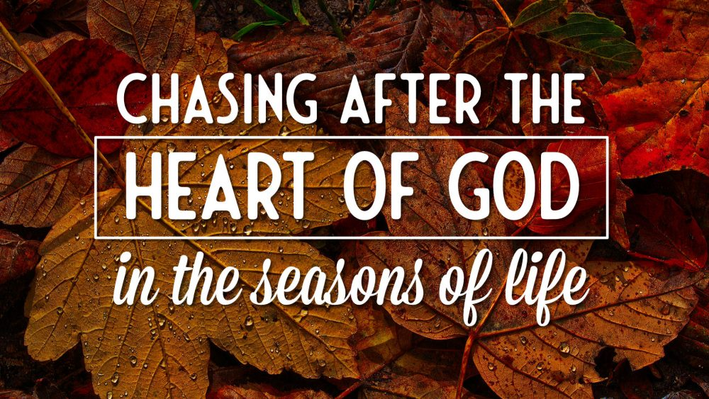 Chasing after the heart of God in the seasons of life